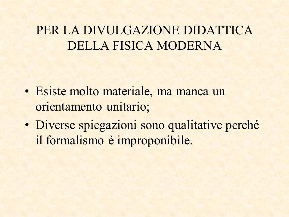 PER LA DIVULGAZIONE DIDATTICA DELLA FISICA MODERNA Esiste molto materiale, ma manca un orientamento unitario; Diverse spiegazioni sono qualitative per