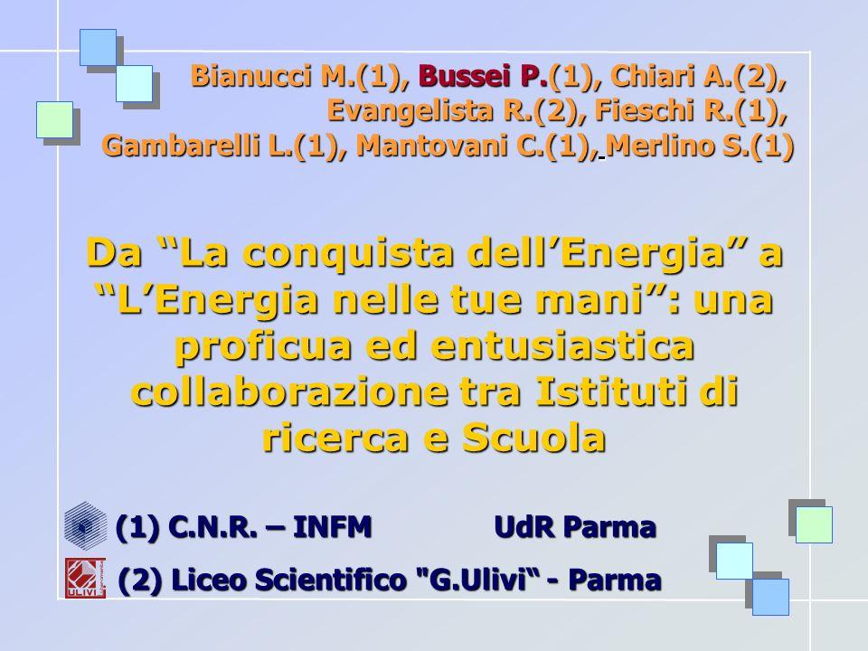 Bianucci M.(1), Bussei P.(1), Chiari A.(2), Evangelista R.(2), Fieschi R.(1), Gambarelli L.(1), Mantovani C.(1), Merlino S.(1) Da La conquista dellEnergia a LEnergia nelle tue mani: una proficua ed entusiastica collaborazione tra Istituti di ricerca e Scuola (1) C.N.R.