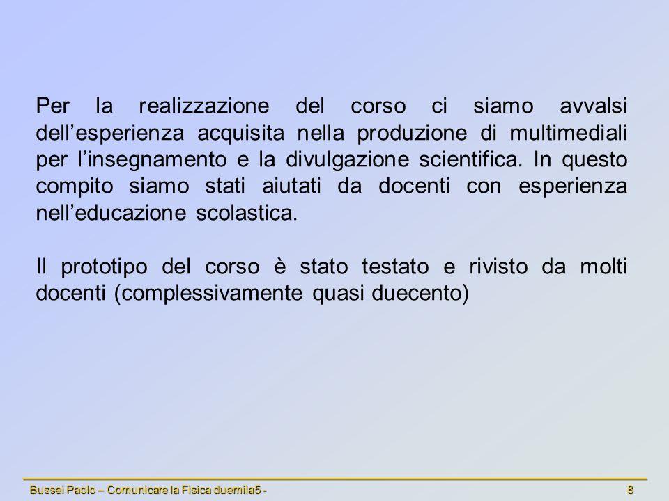 Bussei Paolo – Comunicare la Fisica duemila5 - 8 Per la realizzazione del corso ci siamo avvalsi dellesperienza acquisita nella produzione di multimediali per linsegnamento e la divulgazione scientifica.