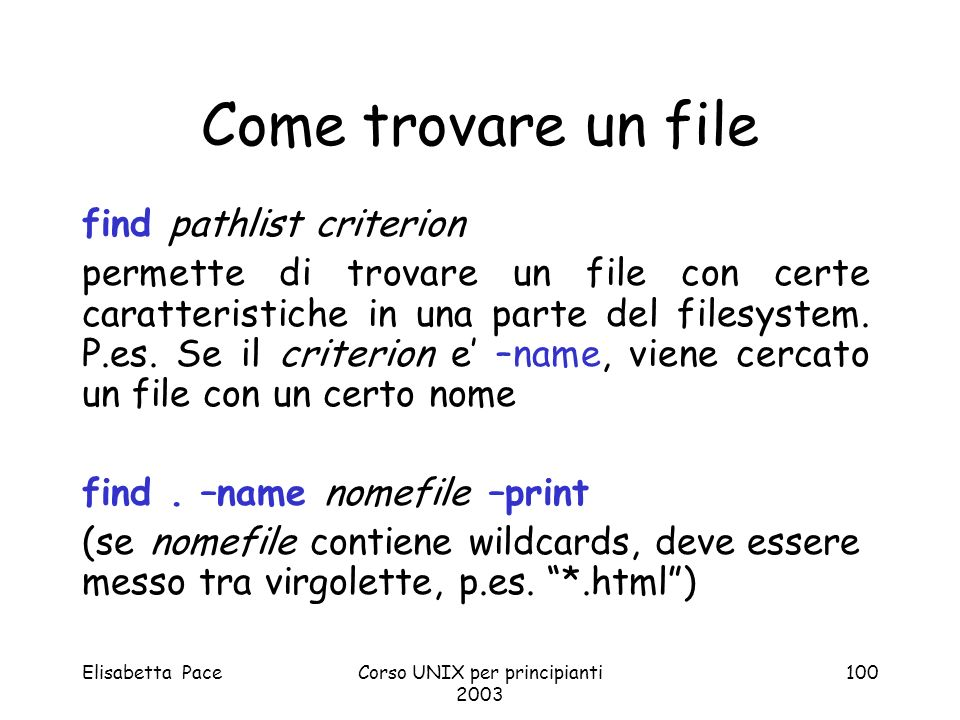 Elisabetta PaceCorso UNIX per principianti 2003 100 Come trovare un file find pathlist criterion permette di trovare un file con certe caratteristiche