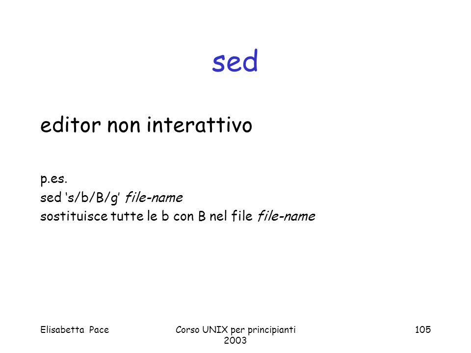 Elisabetta PaceCorso UNIX per principianti 2003 105 sed editor non interattivo p.es. sed s/b/B/g file-name sostituisce tutte le b con B nel file file-