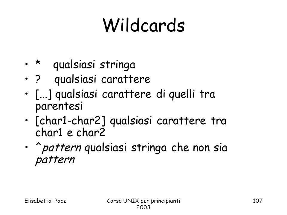 Elisabetta PaceCorso UNIX per principianti 2003 107 Wildcards *qualsiasi stringa ? qualsiasi carattere [...] qualsiasi carattere di quelli tra parente
