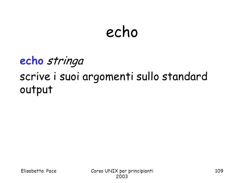Elisabetta PaceCorso UNIX per principianti 2003 109 echo echo stringa scrive i suoi argomenti sullo standard output
