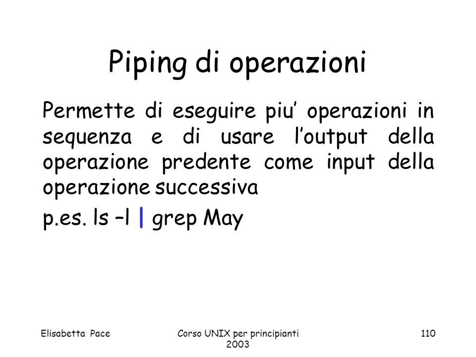 Elisabetta PaceCorso UNIX per principianti 2003 110 Piping di operazioni Permette di eseguire piu operazioni in sequenza e di usare loutput della oper