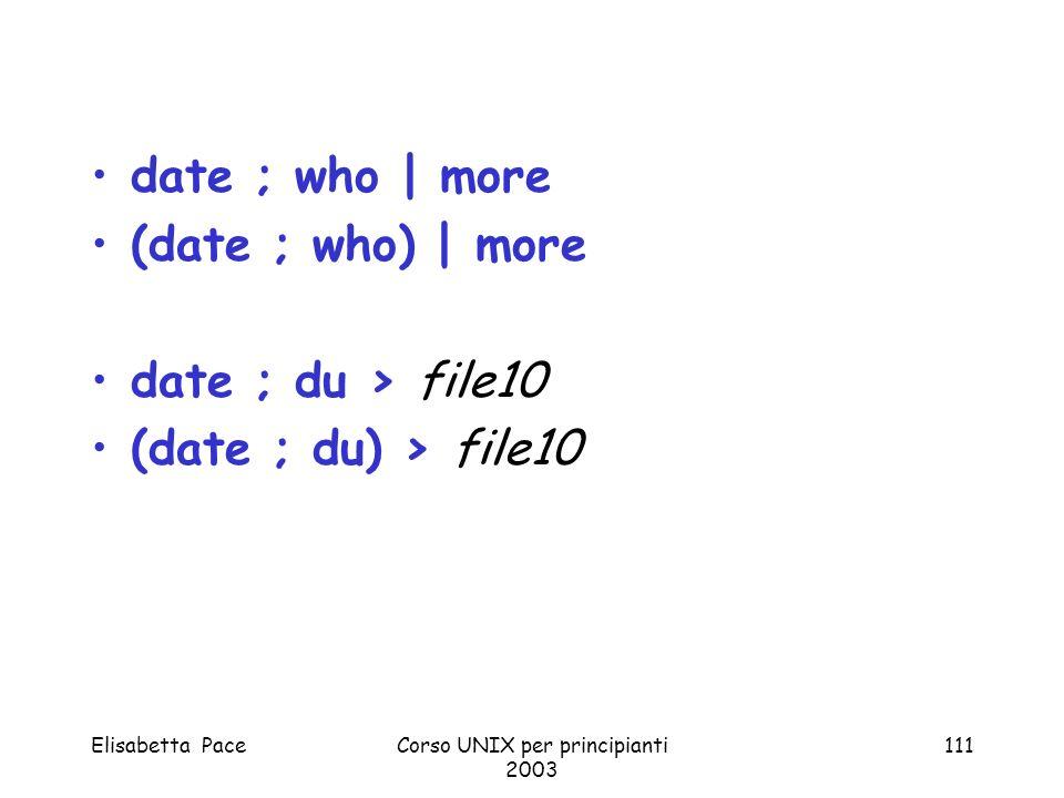 Elisabetta PaceCorso UNIX per principianti 2003 111 date ; who | more (date ; who) | more date ; du > file10 (date ; du) > file10