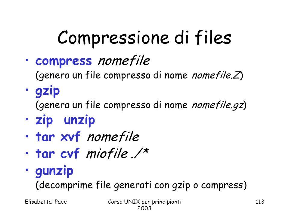 Elisabetta PaceCorso UNIX per principianti 2003 113 Compressione di files compress nomefile (genera un file compresso di nome nomefile.Z) gzip (genera