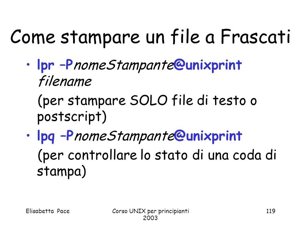 Elisabetta PaceCorso UNIX per principianti 2003 119 Come stampare un file a Frascati lpr –PnomeStampante@unixprint filename (per stampare SOLO file di