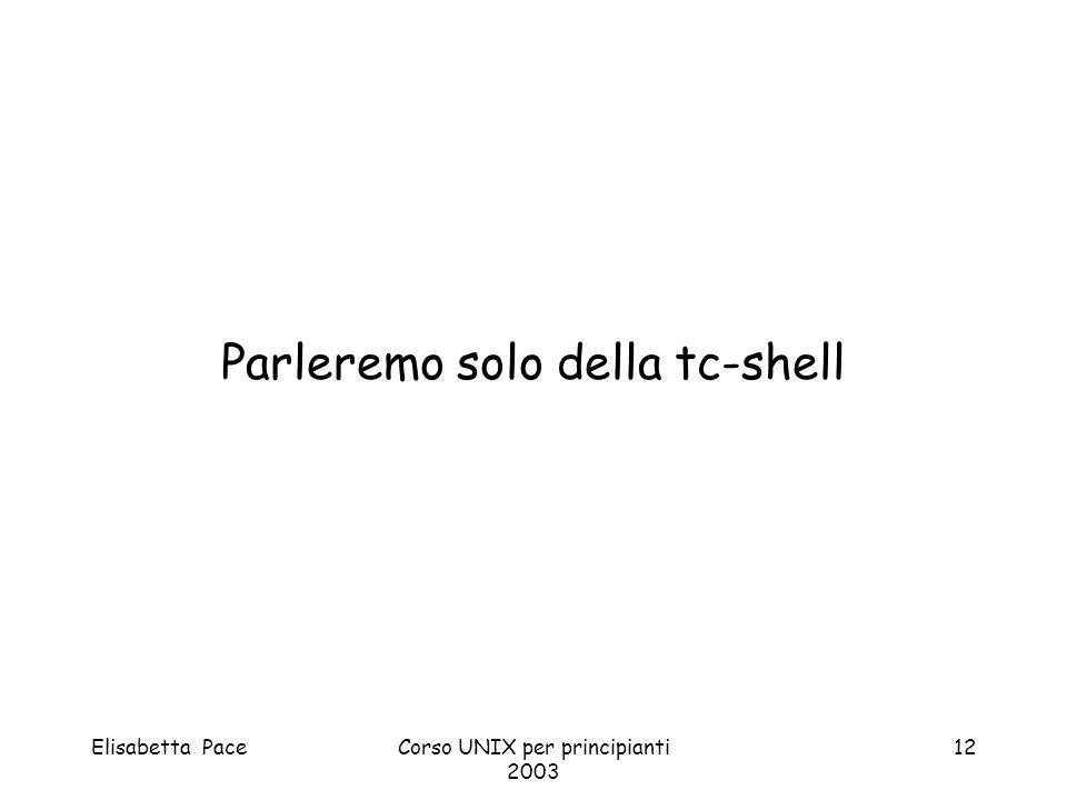 Elisabetta PaceCorso UNIX per principianti 2003 12 Parleremo solo della tc-shell