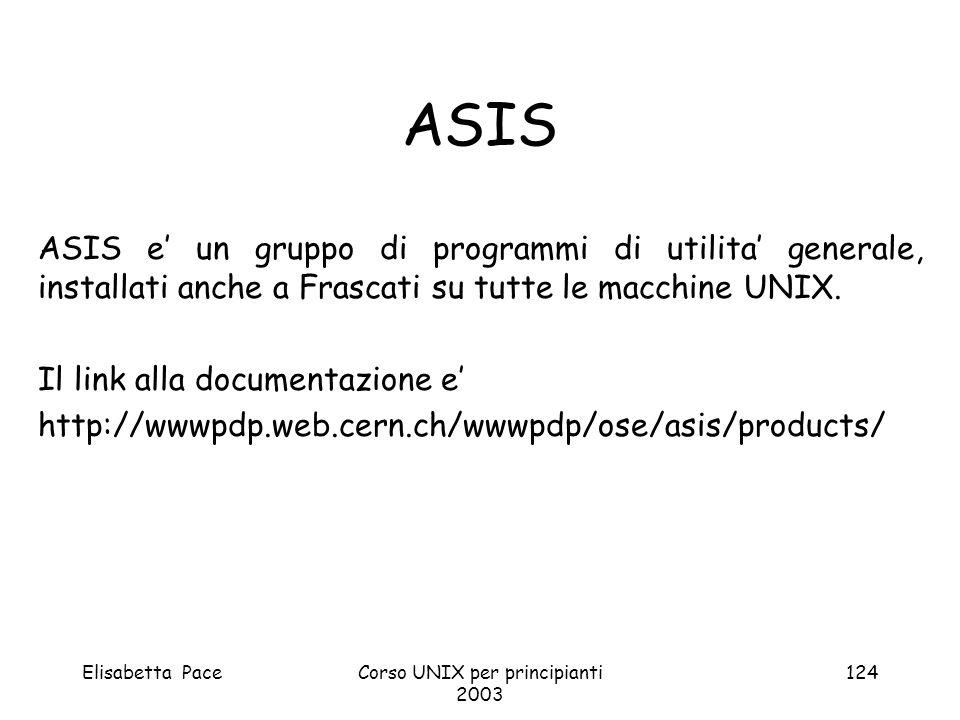 Elisabetta PaceCorso UNIX per principianti 2003 124 ASIS ASIS e un gruppo di programmi di utilita generale, installati anche a Frascati su tutte le ma