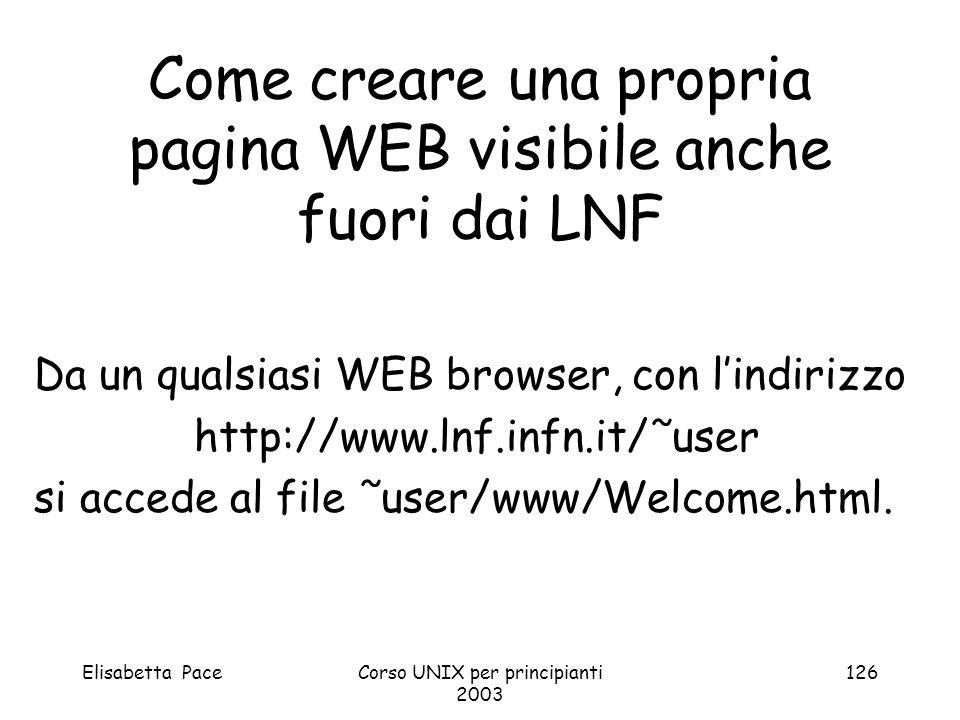 Elisabetta PaceCorso UNIX per principianti 2003 126 Come creare una propria pagina WEB visibile anche fuori dai LNF Da un qualsiasi WEB browser, con l