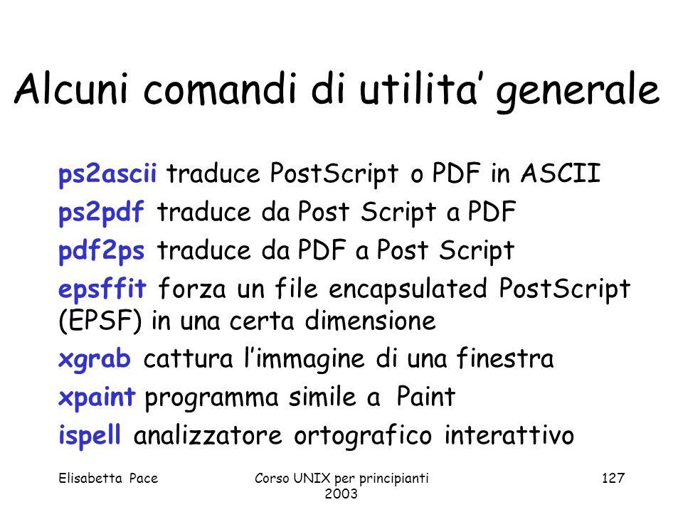 Elisabetta PaceCorso UNIX per principianti 2003 127 Alcuni comandi di utilita generale ps2ascii traduce PostScript o PDF in ASCII ps2pdf traduce da Po