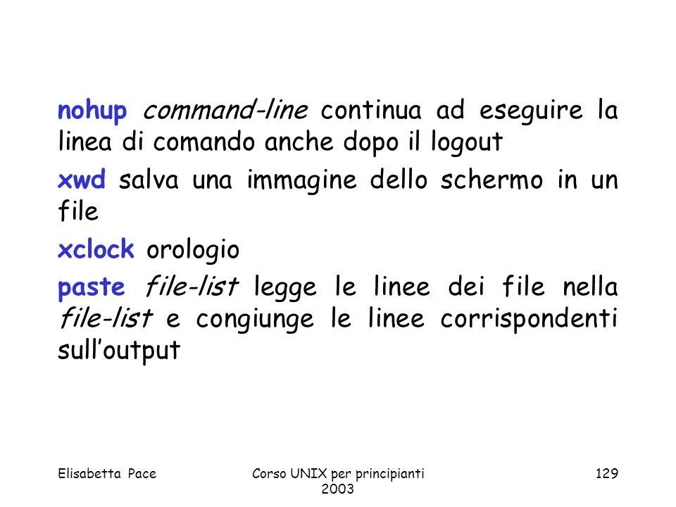 Elisabetta PaceCorso UNIX per principianti 2003 129 nohup command-line continua ad eseguire la linea di comando anche dopo il logout xwd salva una imm