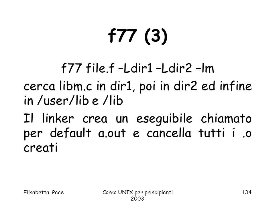 Elisabetta PaceCorso UNIX per principianti 2003 134 f77 (3) f77 file.f –Ldir1 –Ldir2 –lm cerca libm.c in dir1, poi in dir2 ed infine in /user/lib e /l