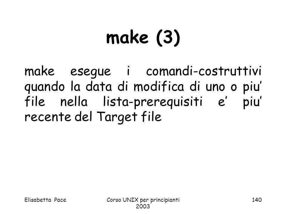 Elisabetta PaceCorso UNIX per principianti 2003 140 make (3) make esegue i comandi-costruttivi quando la data di modifica di uno o piu file nella list