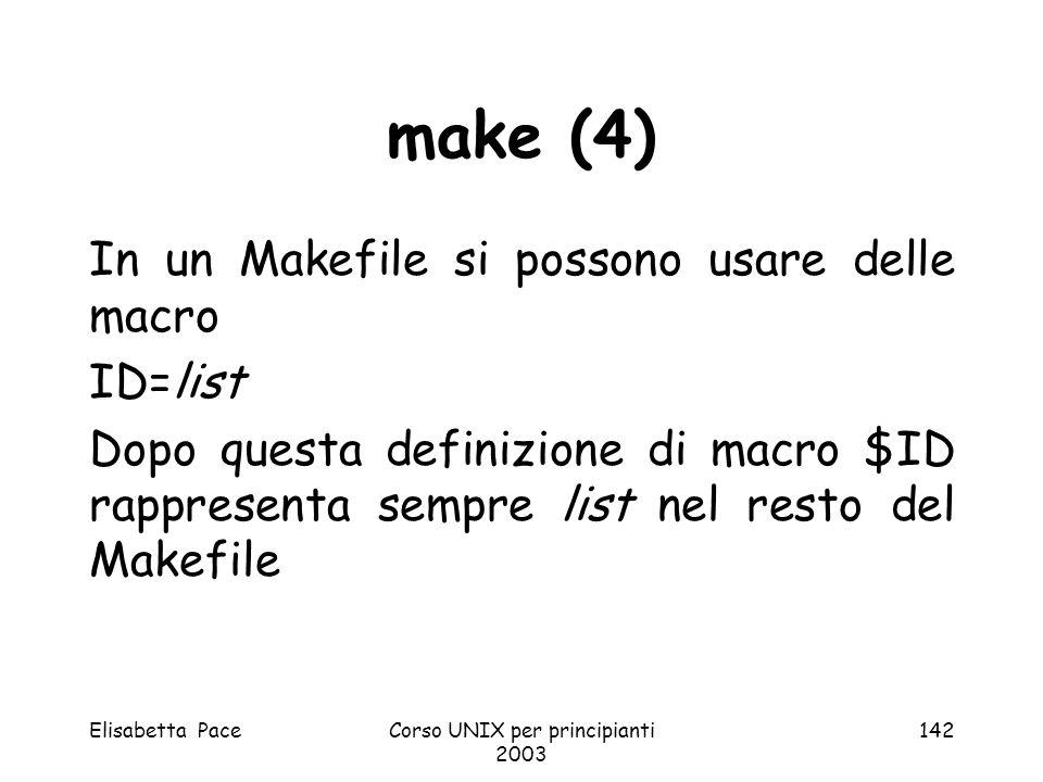 Elisabetta PaceCorso UNIX per principianti 2003 142 make (4) In un Makefile si possono usare delle macro ID=list Dopo questa definizione di macro $ID