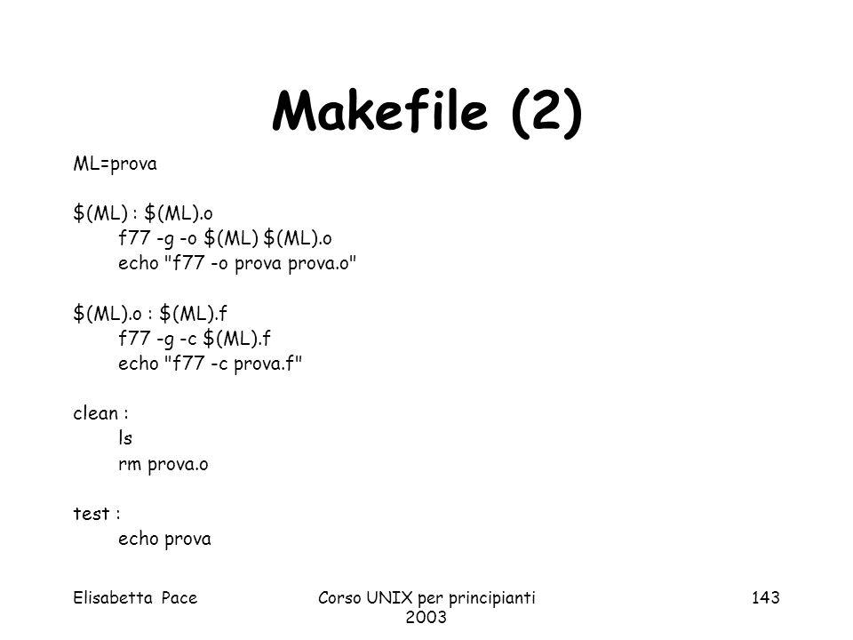 Elisabetta PaceCorso UNIX per principianti 2003 143 Makefile (2) ML=prova $(ML) : $(ML).o f77 -g -o $(ML) $(ML).o echo