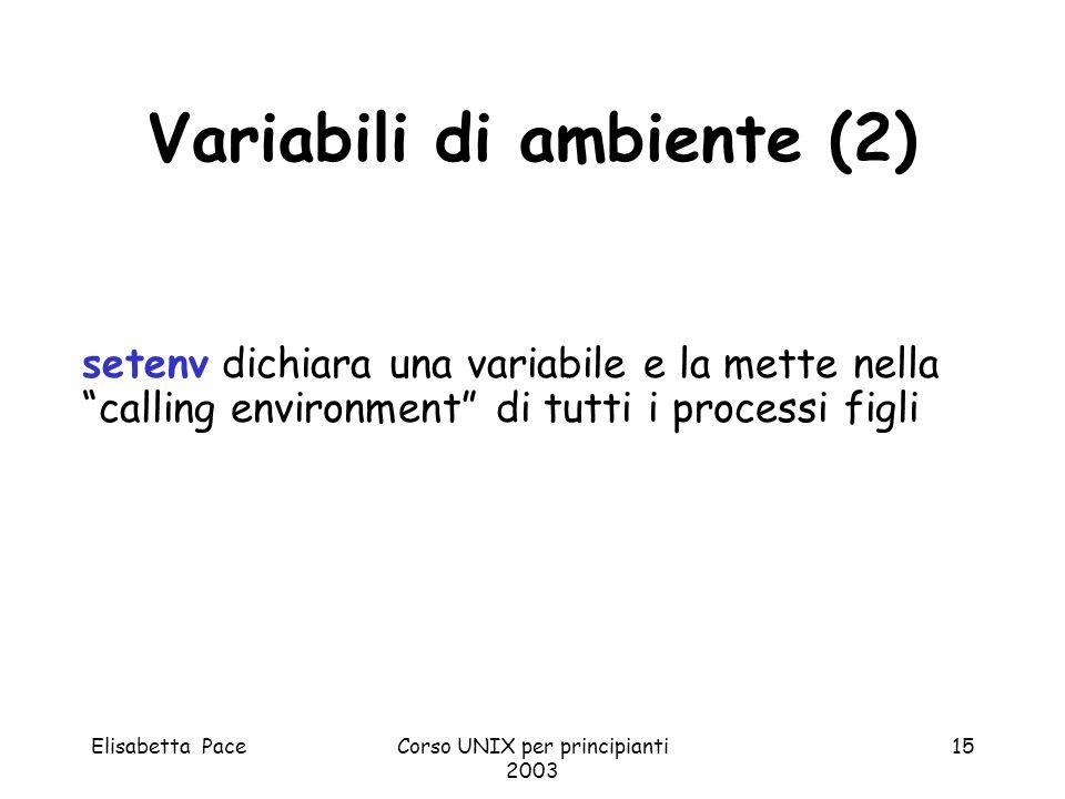 Elisabetta PaceCorso UNIX per principianti 2003 15 Variabili di ambiente (2) setenv dichiara una variabile e la mette nella calling environment di tut