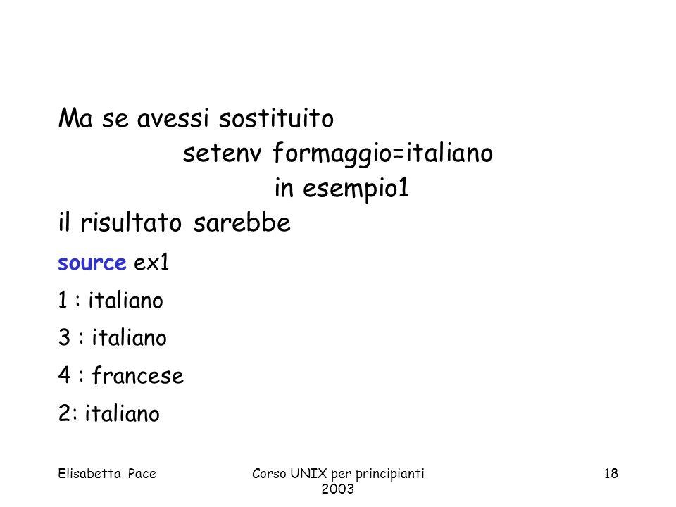 Elisabetta PaceCorso UNIX per principianti 2003 18 Ma se avessi sostituito setenv formaggio=italiano in esempio1 il risultato sarebbe source ex1 1 : i