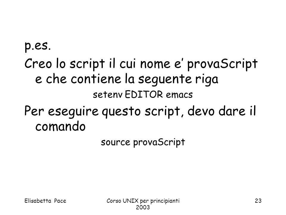 Elisabetta PaceCorso UNIX per principianti 2003 23 p.es. Creo lo script il cui nome e provaScript e che contiene la seguente riga setenv EDITOR emacs