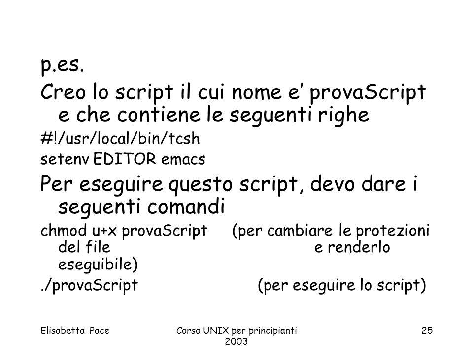 Elisabetta PaceCorso UNIX per principianti 2003 25 p.es. Creo lo script il cui nome e provaScript e che contiene le seguenti righe #!/usr/local/bin/tc