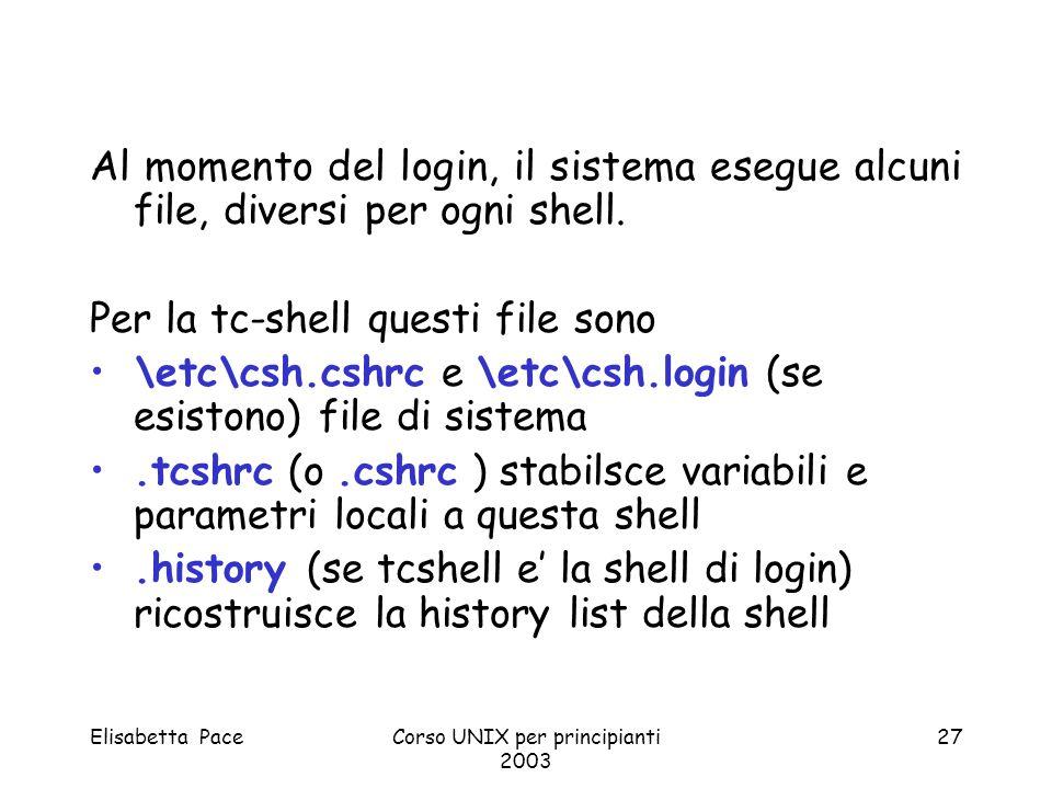 Elisabetta PaceCorso UNIX per principianti 2003 27 Al momento del login, il sistema esegue alcuni file, diversi per ogni shell. Per la tc-shell questi
