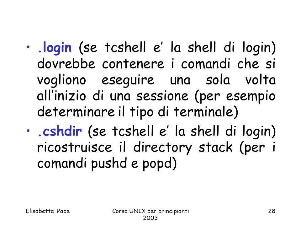 Elisabetta PaceCorso UNIX per principianti 2003 28.login (se tcshell e la shell di login) dovrebbe contenere i comandi che si vogliono eseguire una so