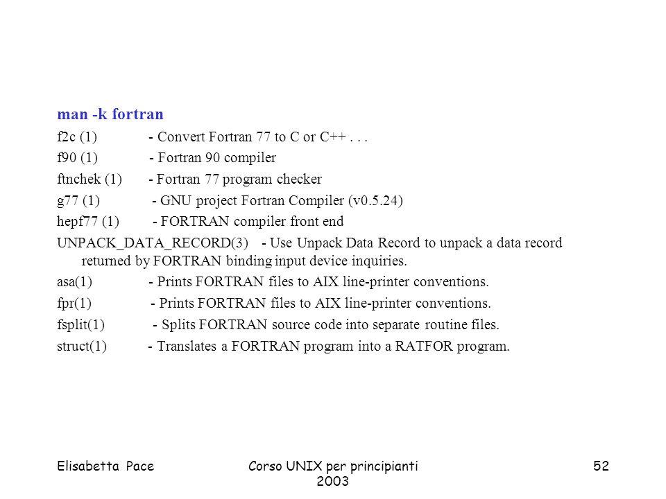 Elisabetta PaceCorso UNIX per principianti 2003 52 man -k fortran f2c (1) - Convert Fortran 77 to C or C++... f90 (1) - Fortran 90 compiler ftnchek (1