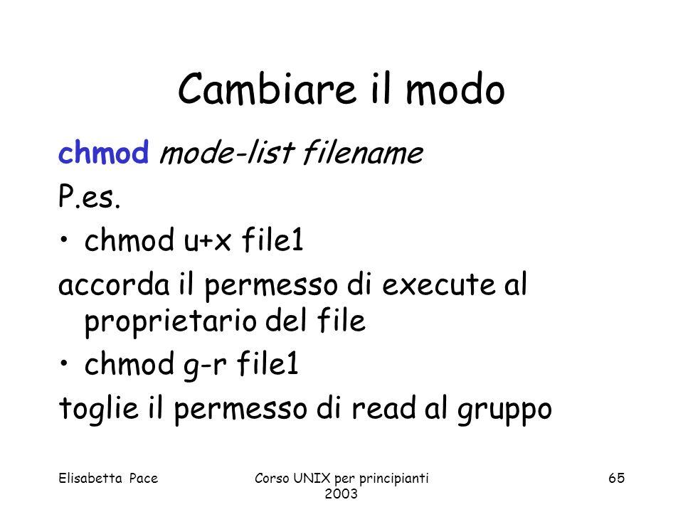 Elisabetta PaceCorso UNIX per principianti 2003 65 Cambiare il modo chmod mode-list filename P.es. chmod u+x file1 accorda il permesso di execute al p