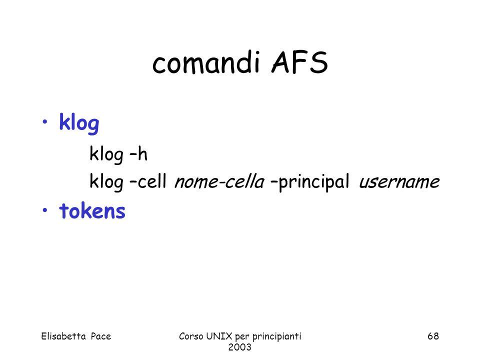 Elisabetta PaceCorso UNIX per principianti 2003 68 comandi AFS klog klog –h klog –cell nome-cella –principal username tokens