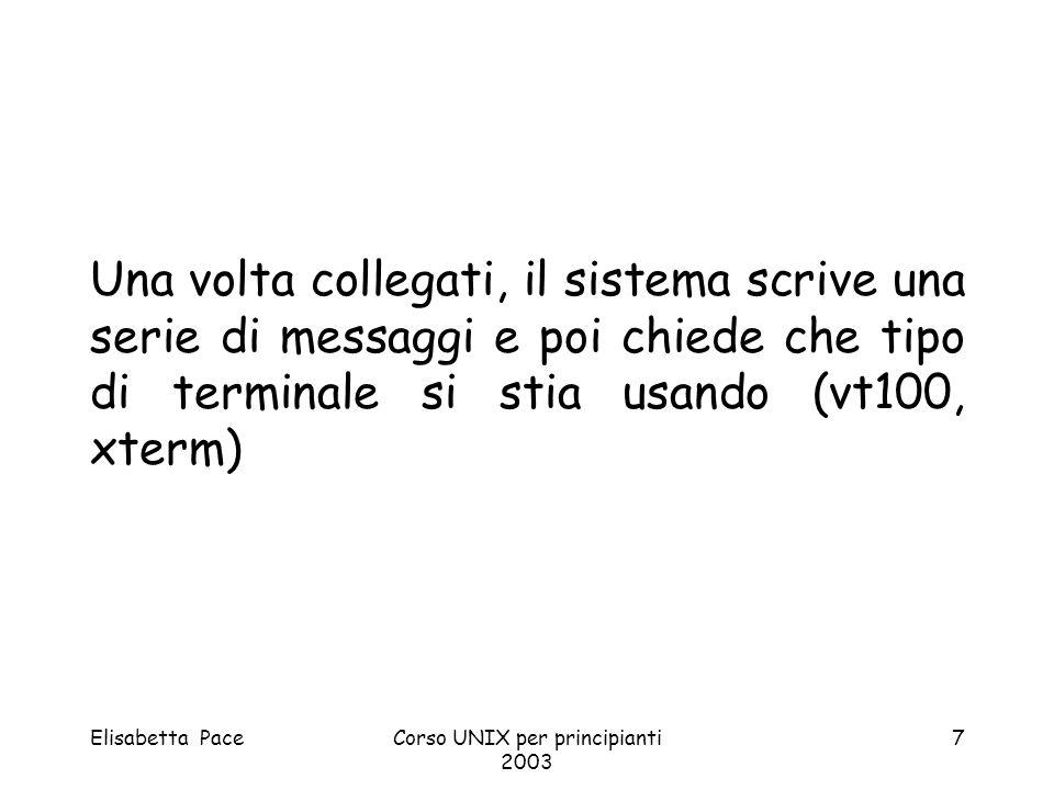 Elisabetta PaceCorso UNIX per principianti 2003 7 Una volta collegati, il sistema scrive una serie di messaggi e poi chiede che tipo di terminale si s