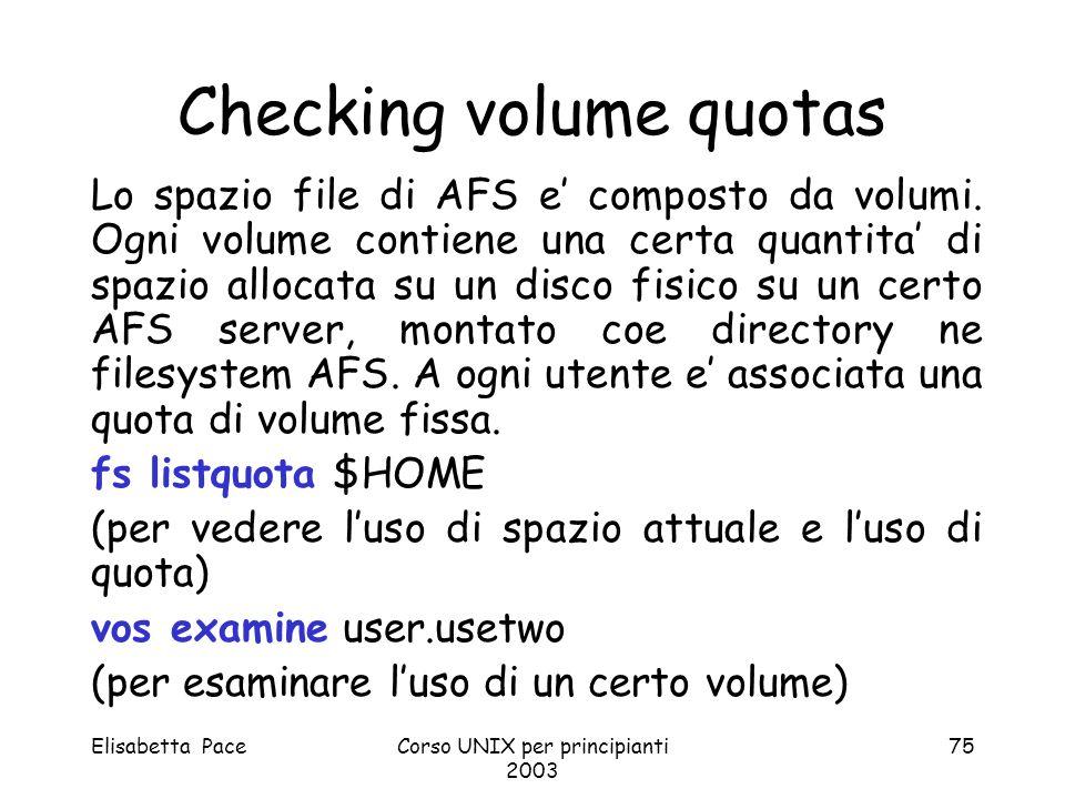Elisabetta PaceCorso UNIX per principianti 2003 75 Lo spazio file di AFS e composto da volumi. Ogni volume contiene una certa quantita di spazio alloc