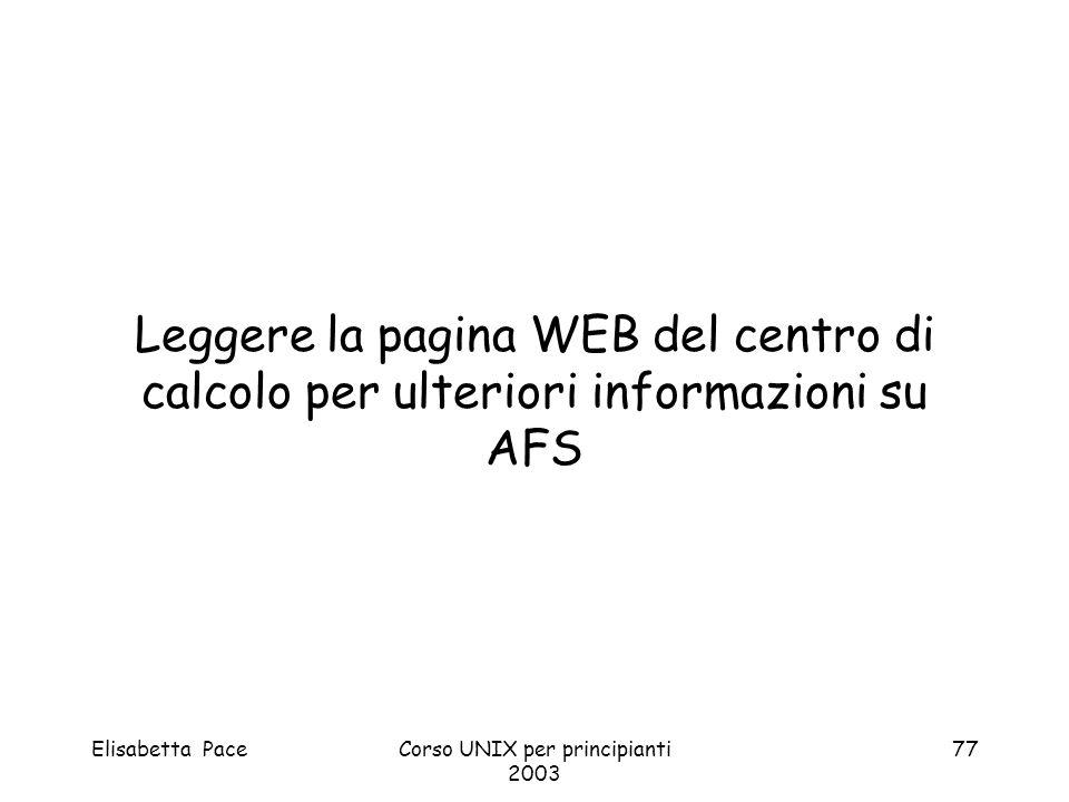 Elisabetta PaceCorso UNIX per principianti 2003 77 Leggere la pagina WEB del centro di calcolo per ulteriori informazioni su AFS