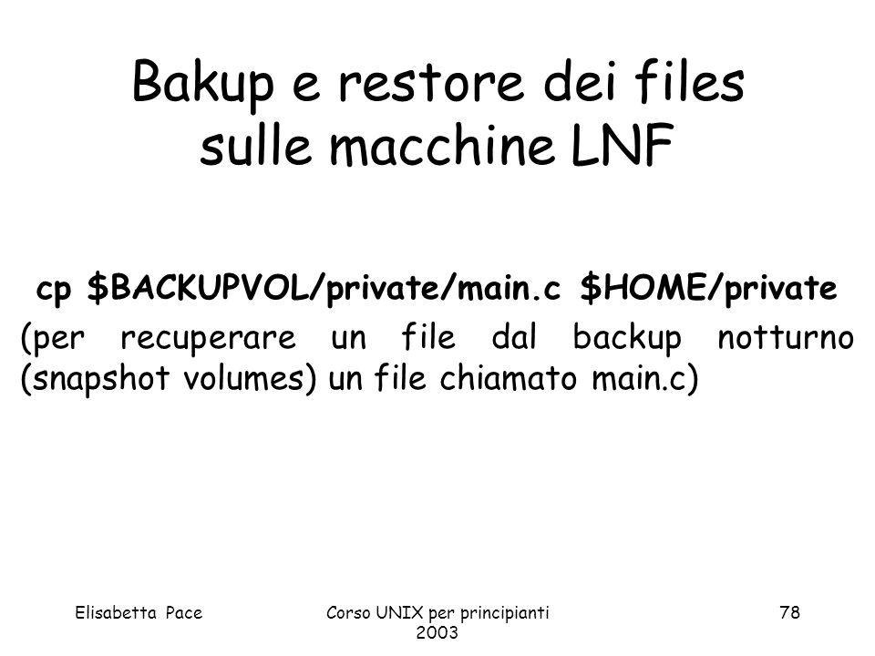Elisabetta PaceCorso UNIX per principianti 2003 78 Bakup e restore dei files sulle macchine LNF cp $BACKUPVOL/private/main.c $HOME/private (per recupe