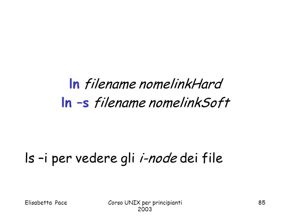 Elisabetta PaceCorso UNIX per principianti 2003 85 ln filename nomelinkHard ln –s filename nomelinkSoft ls –i per vedere gli i-node dei file