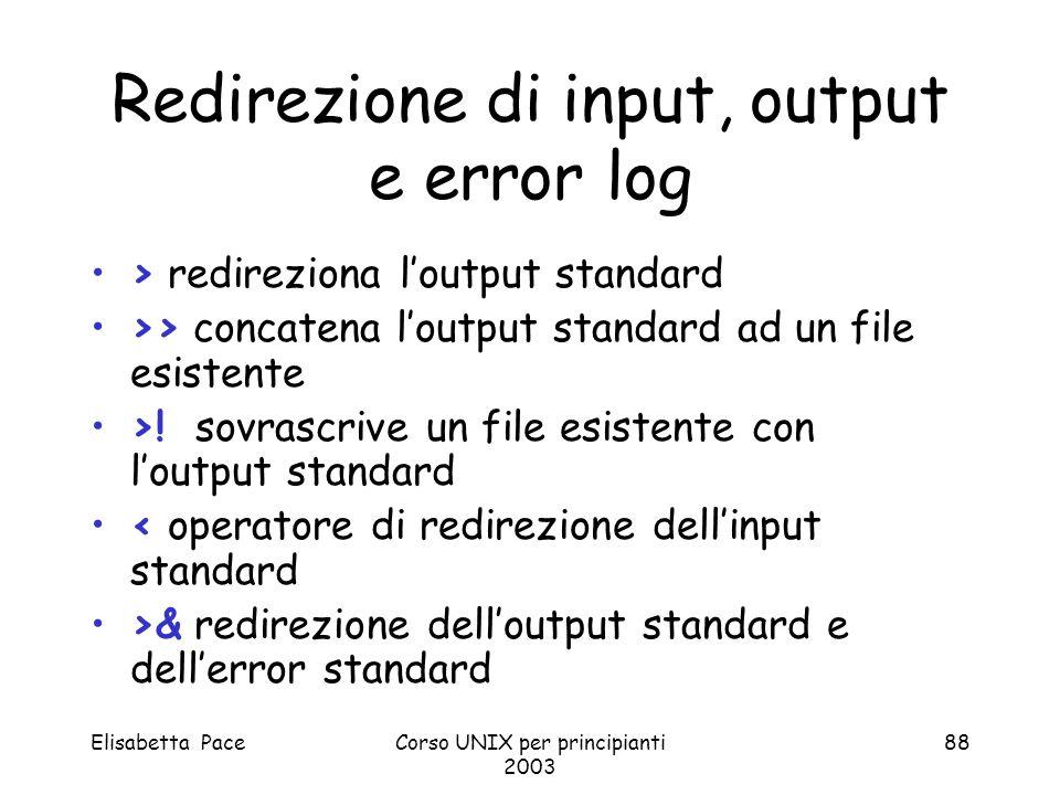 Elisabetta PaceCorso UNIX per principianti 2003 88 Redirezione di input, output e error log > redireziona loutput standard >> concatena loutput standa