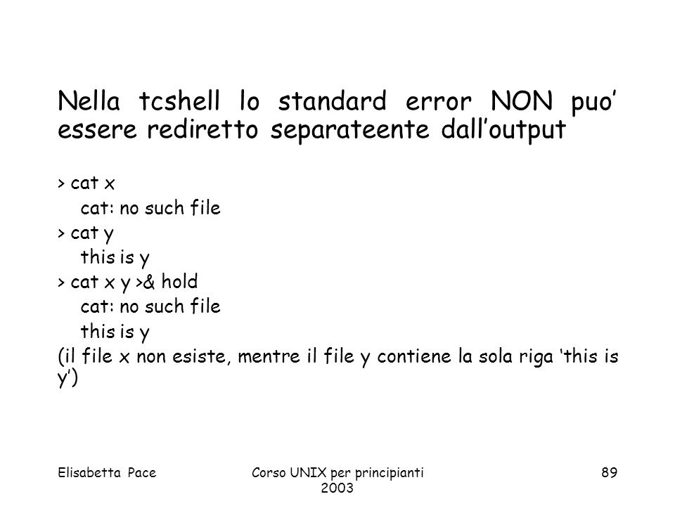 Elisabetta PaceCorso UNIX per principianti 2003 89 Nella tcshell lo standard error NON puo essere rediretto separateente dalloutput > cat x cat: no su