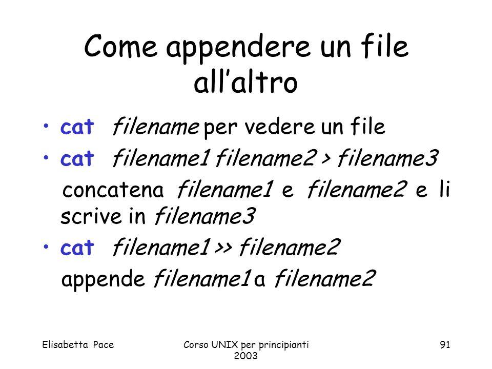 Elisabetta PaceCorso UNIX per principianti 2003 91 Come appendere un file allaltro cat filename per vedere un file cat filename1 filename2 > filename3