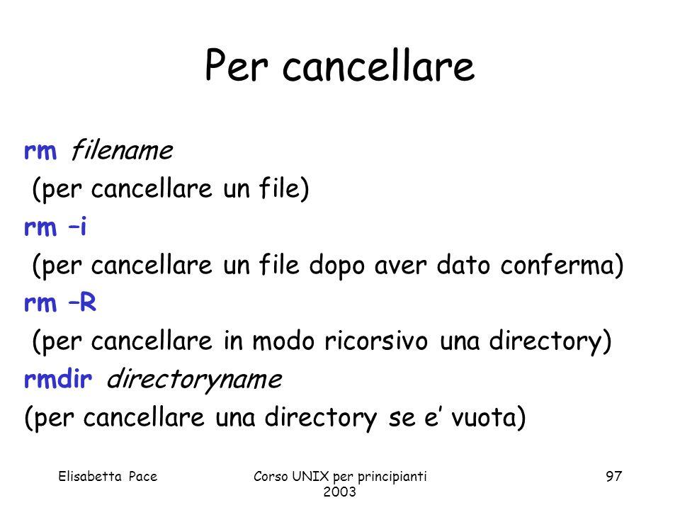 Elisabetta PaceCorso UNIX per principianti 2003 97 Per cancellare rm filename (per cancellare un file) rm –i (per cancellare un file dopo aver dato co