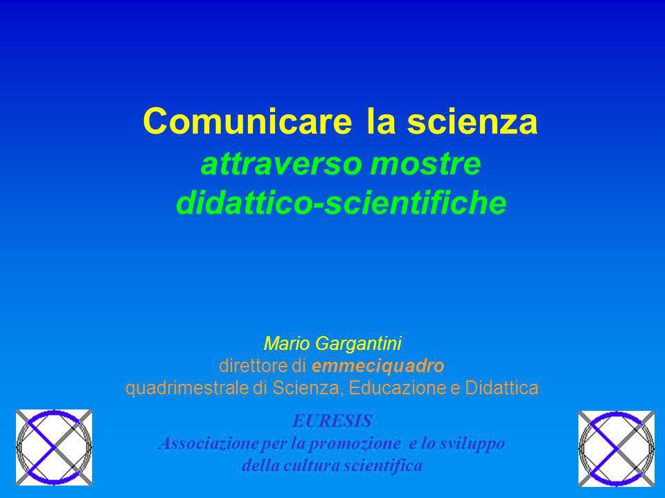 Comunicare la scienza attraverso mostre didattico-scientifiche Mario Gargantini direttore di emmeciquadro quadrimestrale di Scienza, Educazione e Didattica EURESIS Associazione per la promozione e lo sviluppo della cultura scientifica