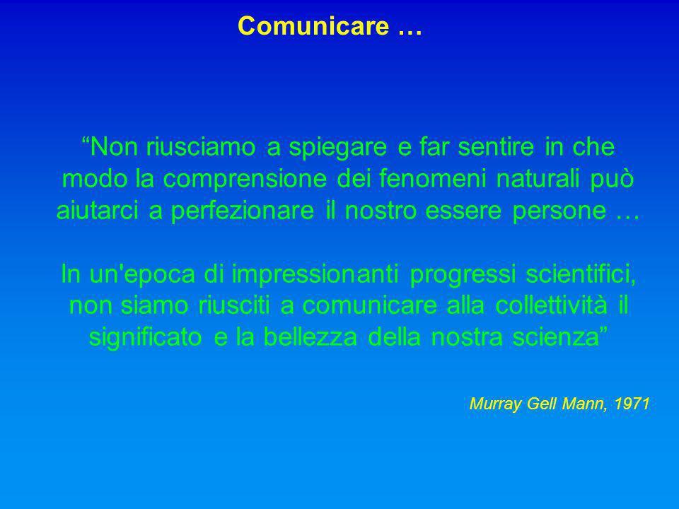 Non riusciamo a spiegare e far sentire in che modo la comprensione dei fenomeni naturali può aiutarci a perfezionare il nostro essere persone … In un epoca di impressionanti progressi scientifici, non siamo riusciti a comunicare alla collettività il significato e la bellezza della nostra scienza Murray Gell Mann, 1971 Comunicare …