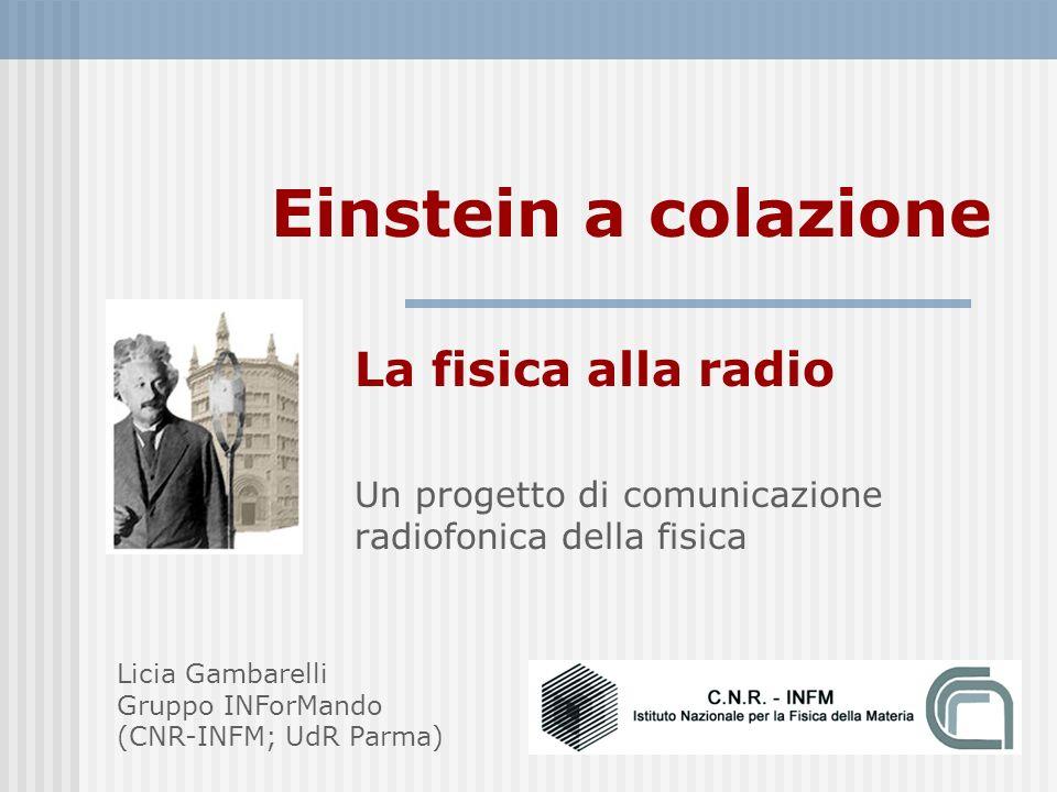 Einstein a colazione La fisica alla radio Un progetto di comunicazione radiofonica della fisica Licia Gambarelli Gruppo INForMando (CNR-INFM; UdR Parma)
