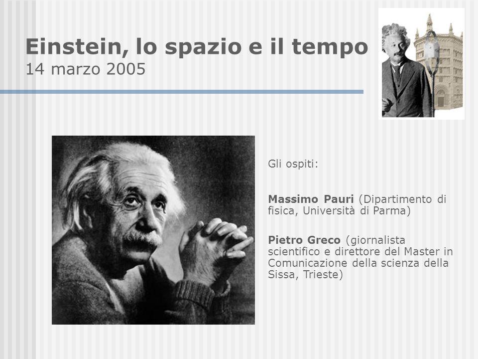 Einstein, lo spazio e il tempo 14 marzo 2005 Gli ospiti: Massimo Pauri (Dipartimento di fisica, Università di Parma) Pietro Greco (giornalista scientifico e direttore del Master in Comunicazione della scienza della Sissa, Trieste)