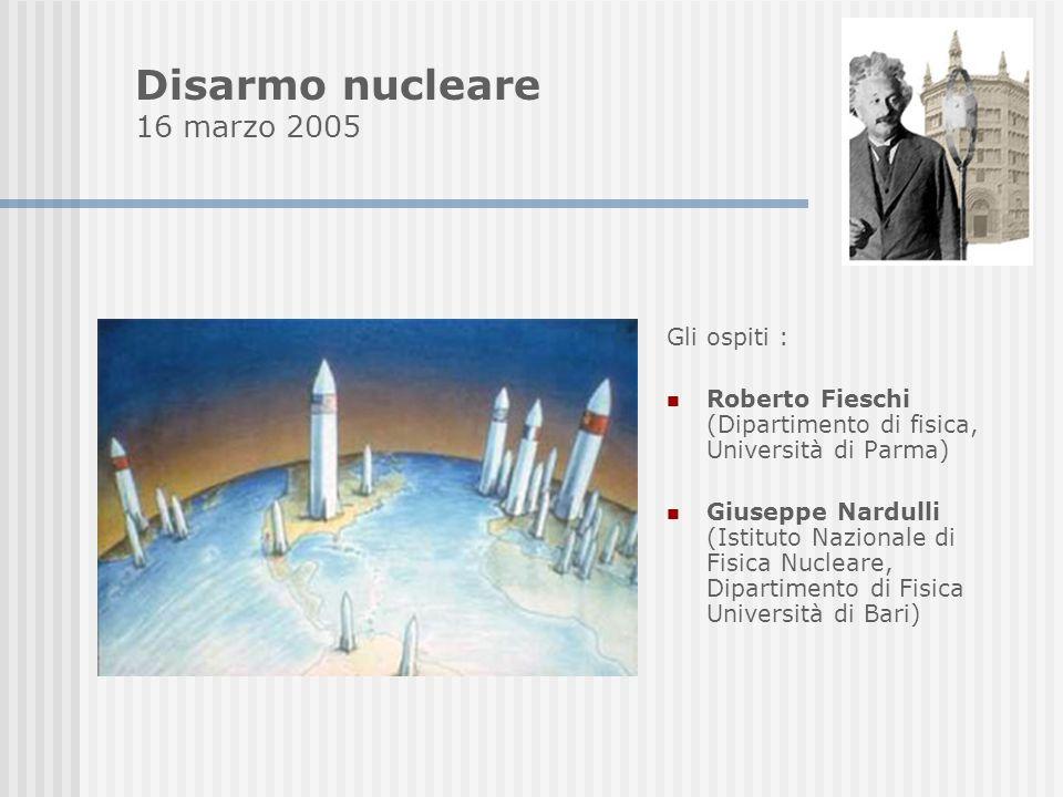 Gli ospiti : Roberto Fieschi (Dipartimento di fisica, Università di Parma) Giuseppe Nardulli (Istituto Nazionale di Fisica Nucleare, Dipartimento di Fisica Università di Bari) Disarmo nucleare 16 marzo 2005