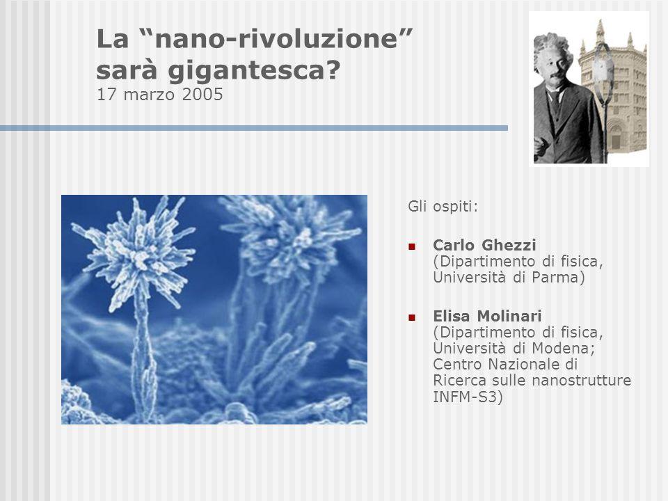 Gli ospiti: Carlo Ghezzi (Dipartimento di fisica, Università di Parma) Elisa Molinari (Dipartimento di fisica, Università di Modena; Centro Nazionale di Ricerca sulle nanostrutture INFM-S3) La nano-rivoluzione sarà gigantesca.