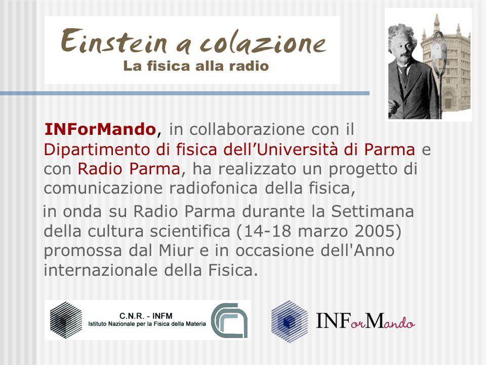 INForMando, in collaborazione con il Dipartimento di fisica dellUniversità di Parma e con Radio Parma, ha realizzato un progetto di comunicazione radiofonica della fisica, in onda su Radio Parma durante la Settimana della cultura scientifica (14-18 marzo 2005) promossa dal Miur e in occasione dell Anno internazionale della Fisica.