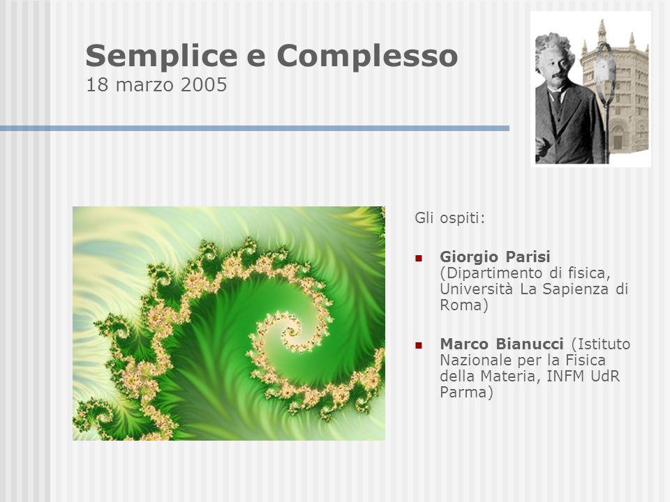 Gli ospiti: Giorgio Parisi (Dipartimento di fisica, Università La Sapienza di Roma) Marco Bianucci (Istituto Nazionale per la Fisica della Materia, INFM UdR Parma) Semplice e Complesso 18 marzo 2005