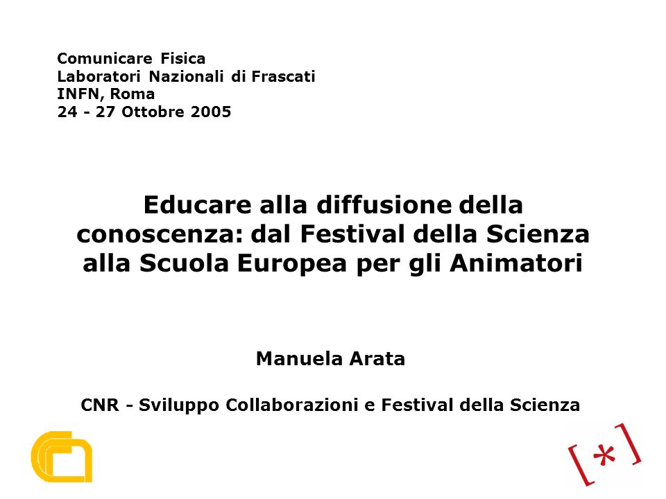 Educare alla diffusione della conoscenza: dal Festival della Scienza alla Scuola Europea per gli Animatori Manuela Arata CNR - Sviluppo Collaborazioni e Festival della Scienza Comunicare Fisica Laboratori Nazionali di Frascati INFN, Roma 24 - 27 Ottobre 2005