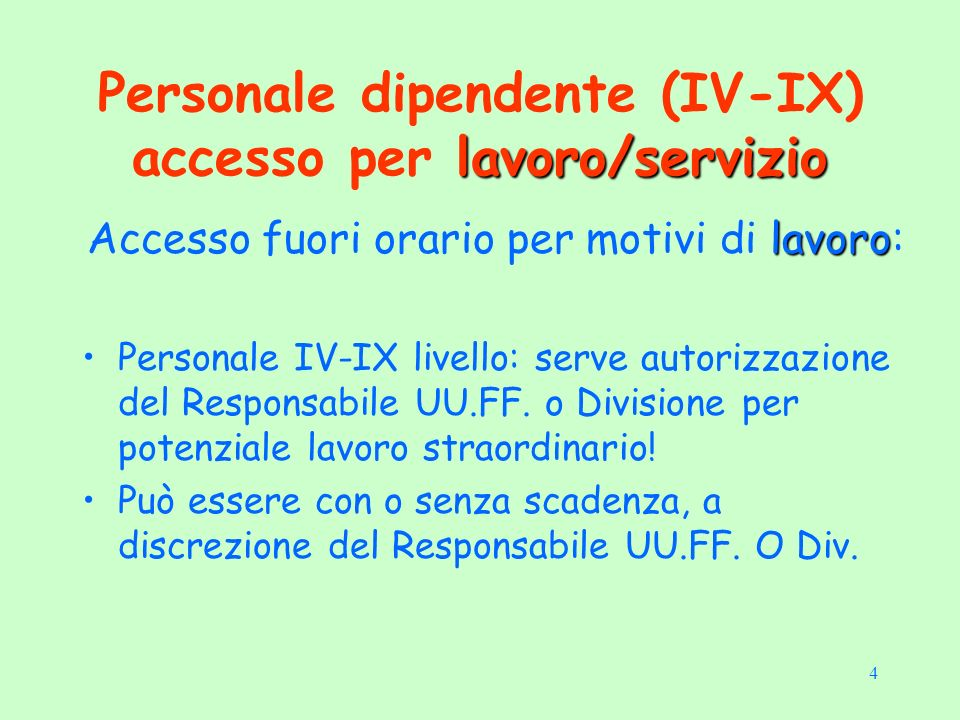 4 lavoro/servizio Personale dipendente (IV-IX) accesso per lavoro/servizio lavoro Accesso fuori orario per motivi di lavoro: Personale IV-IX livello: serve autorizzazione del Responsabile UU.FF.