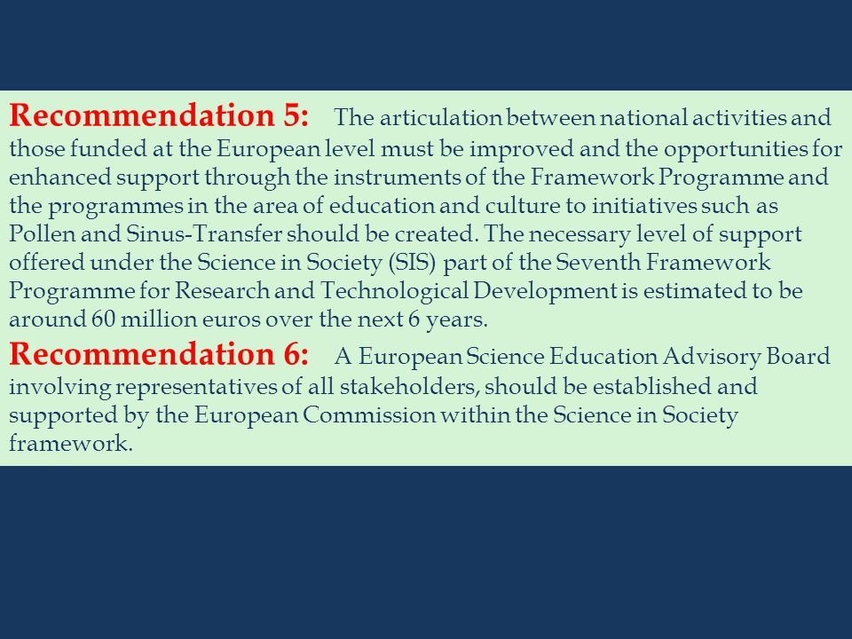 Recommendation 5: The articulation between national activities and those funded at the European level must be improved and the opportunities for enhanced support through the instruments of the Framework Programme and the programmes in the area of education and culture to initiatives such as Pollen and Sinus-Transfer should be created.
