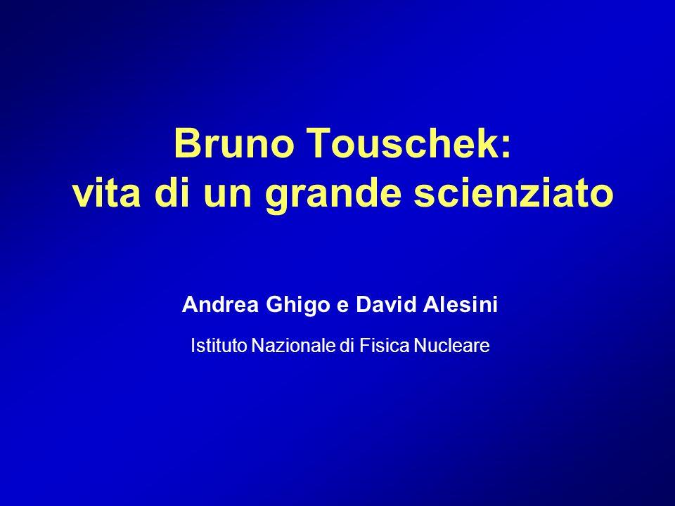 Bruno Touschek: vita di un grande scienziato Andrea Ghigo e David Alesini Istituto Nazionale di Fisica Nucleare